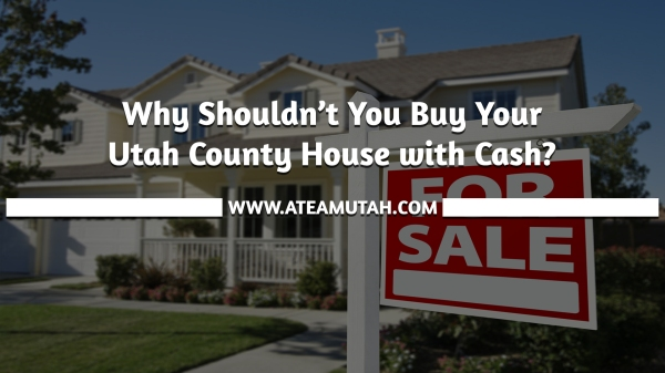 Why Shouldn't You Buy Your Utah County House with Cash?