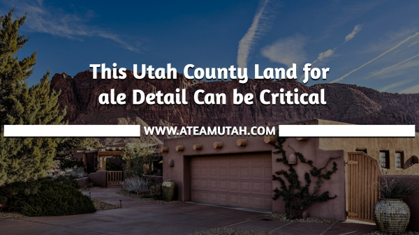 This Utah County Land for Sale Detail Can be Critical