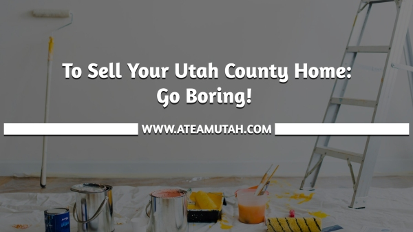 To Sell Your Utah County Home: Go Boring!