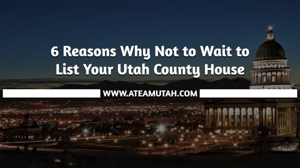 6 Reasons Why Not to Wait to List Your Utah County House